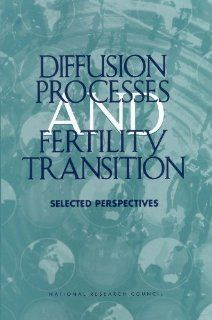 Diffusion Processes and Fertility Transition Selected Perspectives (9780309076104) Committee on Population, Commission on Behavioral and Social Sciences and Education, Division of Behavioral and Social Sciences and Education, National Research Council, J