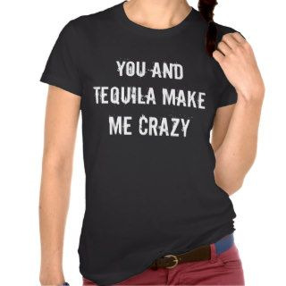 YOU AND TEQUILA MAKE ME CRAZY T SHIRTS