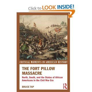 The Fort Pillow Massacre North, South, and the Status of African Americans in the Civil War Era (Critical Moments in American History) Bruce Tap 9780415808644 Books