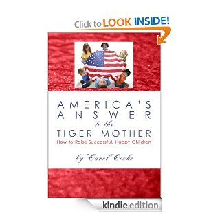 America's Answer to the Tiger Mother, How to Raise Successful, Happy Children eBook Carol Cooke Kindle Store