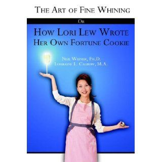 The Art of Fine Whining Or How Lori Lew Wrote Her Own Fortune Cookie Ph.D. Lorraine L. Calbow M Neil Weiner 9781420893496 Books