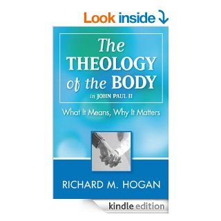 The Theology of the Body in John Paul II What It Means, Why It Matters eBook Richard M. Hogan Kindle Store