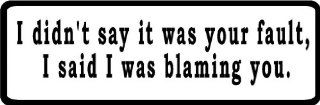 "I didn't say it was your fault, I said I was blaming you. 8"" wide Printed color sticker decal for any smooth surface such as windows bumpers laptops or any smooth surface."