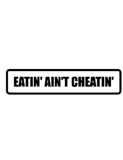 "6"" wide EATIN' AIN'T CHEATIN' . Printed funny saying bumper sticker decal for any smooth surface such as windows bumpers laptops or any smooth surface."