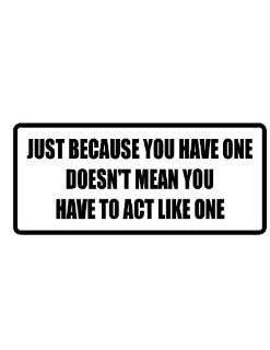 "4"" wide JUST BECAUSE YOU HAVE ONE DOESN'T MEAN YOU HAVE TO ACT LIKE ONE. Printed funny saying bumper sticker decal for any smooth surface such as windows bumpers laptops or any smooth surface."