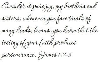 Consider it pure joy, my brothers and sisters, whenever you face trials of many kinds, because you know that the testing of your faith produces perseverance. James 12 3   Wall and home scripture, lettering, quotes, images, stickers, decals, art, and more