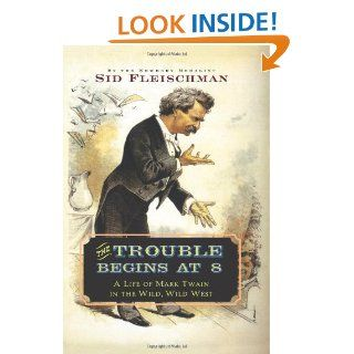 The Trouble Begins at 8 A Life of Mark Twain in the Wild, Wild West Sid Fleischman 9780061344312 Books