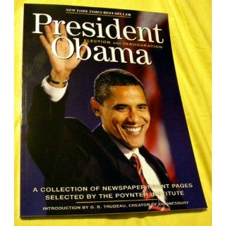 President Obama Election 2008 A Collection of Newspaper Front Pages Selected by the Poynter Institute The Poynter Institute 9780740784804 Books