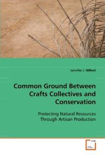 Common Ground Between Crafts Collectives and Conservation Protecting Natural Resources Through Artisan Production Jennifer J. Wilhoit 9783639098587 Books