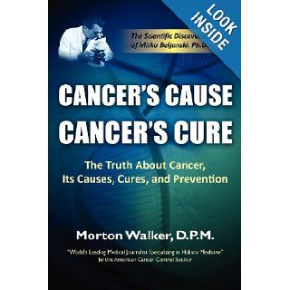 Cancer's Cause, Cancer's Cure The Truth about Cancer, Its Causes, Cures, and Prevention Morton Walker 9781936449101 Books