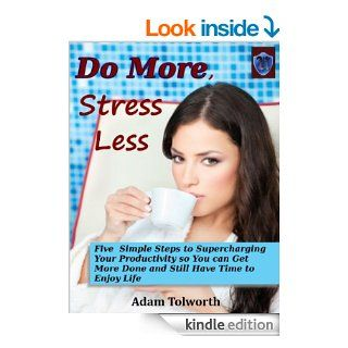 Do More, Stress Less Five Simple Steps to Supercharging Your Productivity so You Can Get More Done and Still Have Time to Enjoy Life   Kindle edition by Adam Tolworth. Business & Money Kindle eBooks @ .