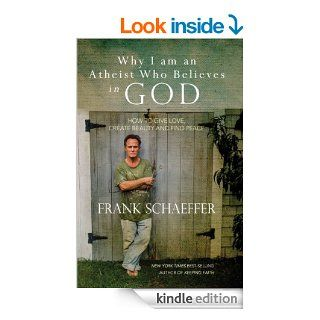 Why I am an Atheist Who Believes in God How to give love, create beauty and find peace eBook Frank Schaeffer Kindle Store