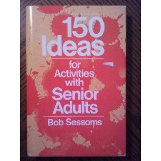 One Hundred Fifty Ideas for Activities With Senior Adults Robert L. Sessoms 9780805432237 Books