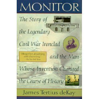 Monitor The Story of the Legendary Civil War Ironclad and The Man Whose Invention Changed the Course of History James Tertius de Kay 9780345426352 Books