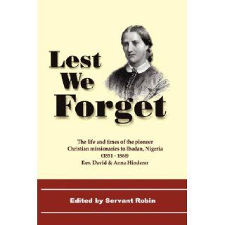 Lest We Forget   The Life & Times of the Pioneer Christian Missionaries to Ibadan, Nigeria (1851 68) David Hinderer, Anna Hinderer, Servant Robin 9781846851087 Books