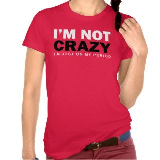 I'm Not Crazy I'm just on my Period T Shirts