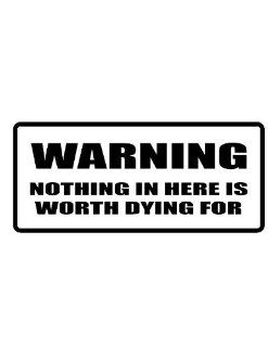 "6"" wide WARNING NOTHING IN HERE IS WORTH DYING FOR. Printed funny saying bumper sticker decal for any smooth surface such as windows bumpers laptops or any smooth surface."