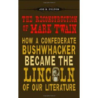 The Reconstruction of Mark Twain How a Confederate Bushwhacker Became the Lincoln of Our Literature (Conflicting Worlds New Dimensions of the American Civil War) Joe B. Fulton 9780807136911 Books