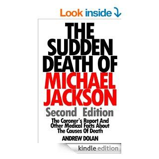 The Sudden Death Of Michael Jackson (Second Edition) The Coroner's Report And Other Medical Facts About The Causes Of Death eBook Andrew Dolan Kindle Store