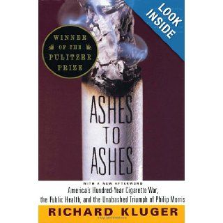 Ashes to Ashes America's Hundred Year Cigarette War, the Public Health, and the Unabashed Triumph of Philip Morris Richard Kluger 9780375700361 Books