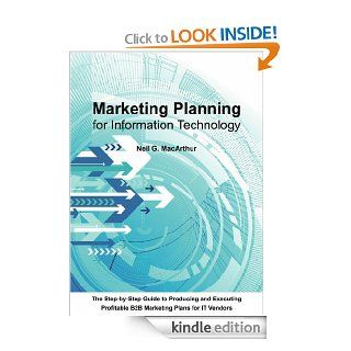Marketing Planning For Information Technology A step by step guide to producing and executing a business to business marketing plan for IT vendors eBook Neil MacArthur Kindle Store