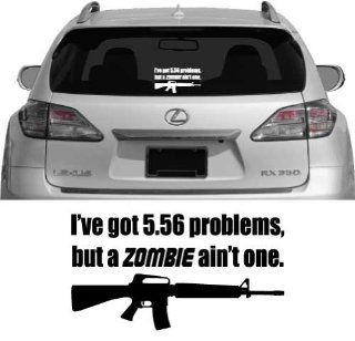 I've Got 5.56 Problems, But A ZOMBIE Ain't One   Vehicle Decal, Car Decal, Bumper Sticker, Laptop Decal   Vinyl Color White