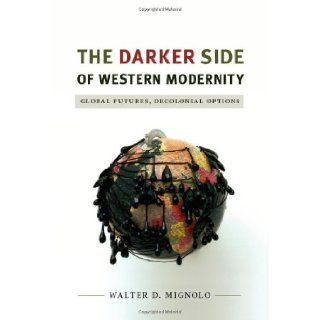 The Darker Side of Western Modernity Global Futures, Decolonial Options (Latin America Otherwise) Walter D. Mignolo 9780822350781 Books