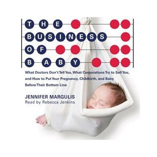 The Business of Baby What Doctors Don't Tell You, What Corporations Don't Tell You, and How to Put Your Pregnancy, Childbirth, and Pregnancy Before Their Bottom Line Jennifer Margulis, Rebecca Jenkins 9781927401507 Books