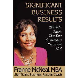 Significant Business Results Ten Sales Secrets That Your Competitors Know and Use Franne McNeal 9780979164354 Books
