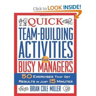 Quick Team Building Activities for Busy Managers 50 Exercises That Get Results in Just 15 Minutes Brian Cole Miller 9780814472019 Books