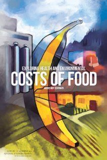 Exploring Health and Environmental Costs of Food Workshop Summary (9780309265805) Food and Nutrition Board, Board on Agriculture and Natural Resources, Institute of Medicine, Division on Earth and Life Studies, National Research Council, Leslie Pray, Lau