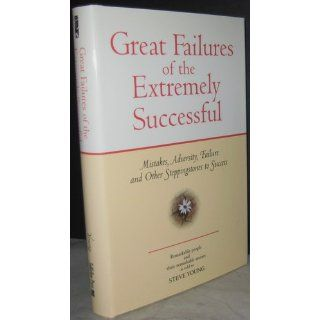 Great Failures of the Extremely Successful Mistakes, Adversity, Failure and Other Stepping Stones to Success Steve Young 9781931290173 Books